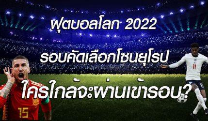 ฟุตบอลโลก 2022 รอบคัดเลือกโซนยุโรป ใครใกล้จะผ่านเข้ารอบ?
